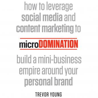microDomination: How to leverage social media and content marketing to build a mini-business empire
