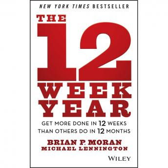 12 Week Year: Get More Done in 12 Weeks than Others Do in 12 Months, Audio book by Michael Lennington, Brian P. Moran
