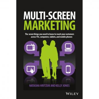 Multiscreen Marketing: The Seven Things You Need to Know to Reach Your Customers across TVs, Compute