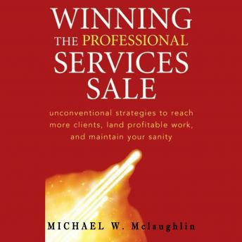 Winning the Professional Services Sale: Unconventional Strategies to Reach More Clients, Land Profit
