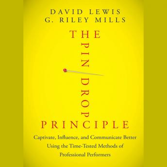 Pin Drop Principle: Captivate, Influence, and Communicate Better Using the Time-Tested Methods of Professional Performers, G. Riley Mills, David Lewis