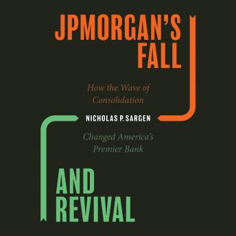 JPMorgan's Fall and Revival: How the Wave of Consolidation Changed America's Premier Bank, Nicholas P. Sargen