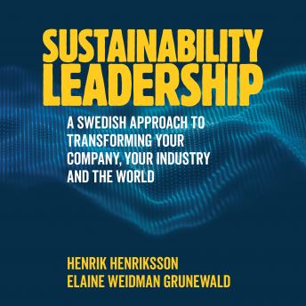 Sustainability Leadership: A Swedish Approach to Transforming your Company, your Industry and the Wo