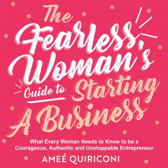 The Fearless Woman's Guide to Starting a Business: What Every Woman Needs to Know to be a Courageous