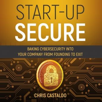 Start-Up Secure: Baking Cybersecurity into Your Company from Founding to Exit
