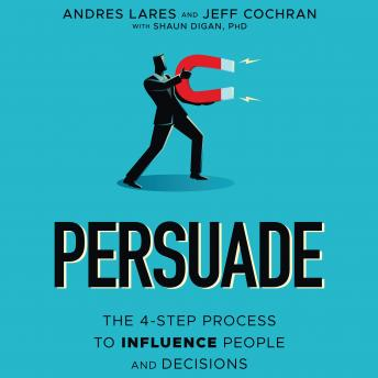Persuade: The 4-Step Process to Influence People and Decisions