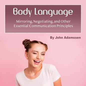 Body Language: Mirroring, Negotiating, and Other Essential Communication Principles