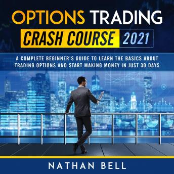 Options Trading Crash Course 2021: A Complete Beginner's Guide To Learn The Basics About Trading Options And Start Making Money In Just 30 Days