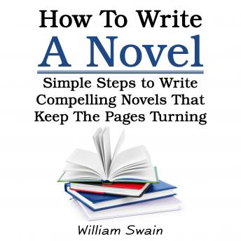 How To Write A Novel: Simple Steps to Write Compelling Novels That Keep The Pages Turning