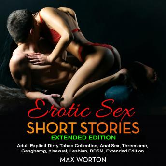 Download Erotic Sex Short Stories Extended Edition: Adult Explicit Dirty Taboo Collection, Anal Sex, Threesome, Gangbang, Lesbian, BDSM, Extended Edition by Max Worton