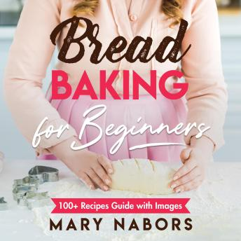 Bread Baking for Beginners New Version: 100+ Recipes Guide with Images