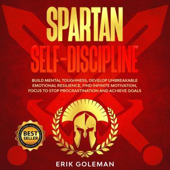 Spartan Self-Discipline: Build Mental Toughness, Develop Unbreakable Emotional Resilience, Find Infi