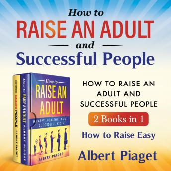 How to Raise an Adult and Successful People (2 Books in 1) New Version: How to Raise Easy