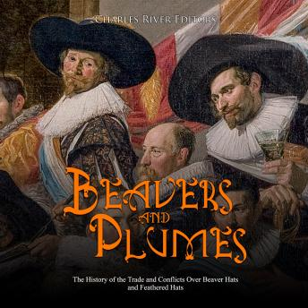 Beavers and Plumes: The History of the Trade and Conflicts Over Beaver Hats and Feathered Hats