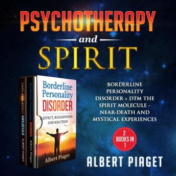 Psychotherapy and Spirit (2 Books in 1) New Version: BORDERLINE PERSONALITY DISORDER + DMT THE SPIRIT MOLECULE - NEAR-DEATH AND MYSTICAL EXPERIENCES