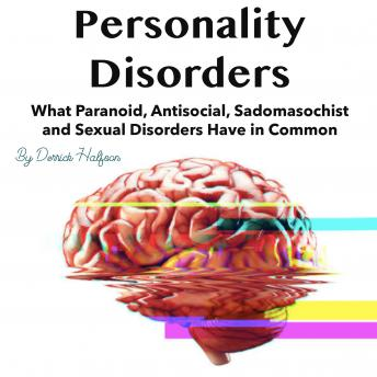 Personality Disorders: What Paranoid, Antisocial, Sadomasochist and Sexual Disorders Have in Common, Derrick Halfson