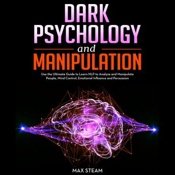 Dark Psychology and Manipulation: Use the Ultimate Guide to Learn NLP to Analyze and Manipulate People, Mind Control, Emotional Influence and Persuasion