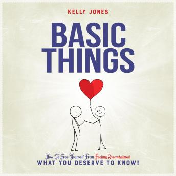 Basic Things: How to free yourself from feeling overwhelmed; what you deserve to know