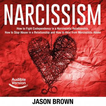 Narcissism: How to Fight Codependency in a Narcissistic Relationship, How to Stop Abuse in a Relatio