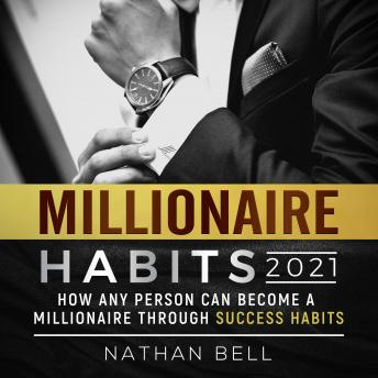 Millionaire Habits 2021: How Any Person Can Become a Millionaire Through Success Habits