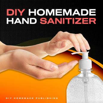 Download DIY HOMEMADE HAND SANITIZER: A Step-by-step Guide to Make Your Own Homemade Hand Sanitizer Using Essential Oils to Avoid Diseases, Viruses, Flu, and Germs for a Healthier Lifestyle by Diy Homemade Publishing