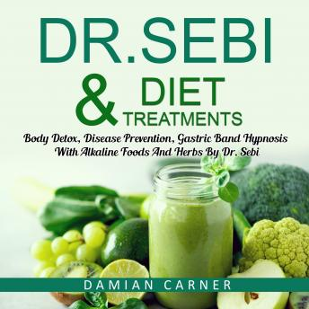 Dr. Sebi Diet & Treatments: Body Detox, Disease Prevention, Gastric Band Hypnosis With Alkaline Food