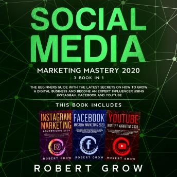 Download SOCIAL MEDIA MARKETING MASTERY: 3 BOOK IN 1 - The beginners guide with the latest secrets on how to grow a digital business and become an expert influencer using Instagram, Facebook and Youtube by Robert Grow