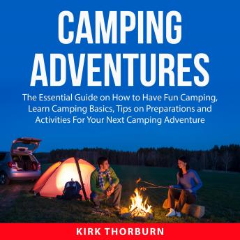 Camping Adventures: The Essential Guide on How to Have Fun Camping, Learn Camping Basics, Tips on Pr