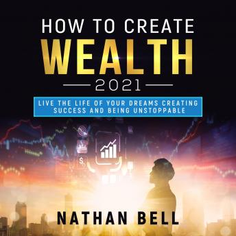 How to Create Wealth 2021: Live the Life of Your Dreams Creating Success and Being Unstoppable
