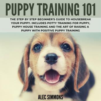 Download Puppy Training 101: The Step by Step Beginner's Guide to Housebreak Your Puppy. Includes Potty Training for Puppy, Puppy House Training and The Art of Raising a Puppy with Positive Puppy Training by Alec Simmons