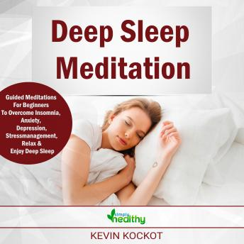 Deep Sleep Meditation: Guided Meditations For Beginners To Overcome Insomnia, Anxiety, Depression, Stress Management, Relaxation and Enjoy Deep Sleep