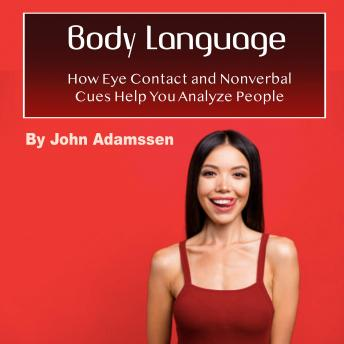 Body Language: How Eye Contact and Nonverbal Cues Help You Analyze People, John Adamssen
