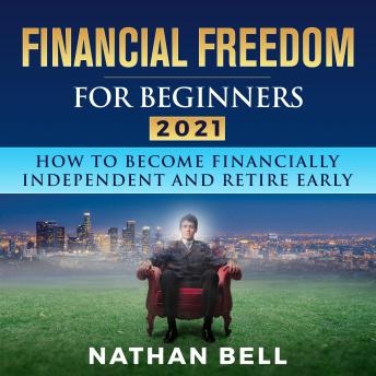Financial Freedom for Beginners 2021: How To Become Financially Independent and Retire Early