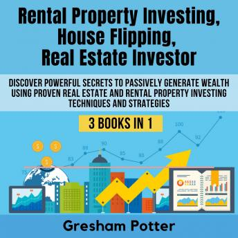 Rental Property Investing, House Flipping, Real Estate Investor: Discover powerful secrets to passively generate wealth using proven real estate and rental property investing techniques and strategies, Gresham Potter