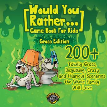 Would You Rather Game Book for Kids (Gross Edition): 200+ Totally Gross, Disgusting, Crazy and Hilar
