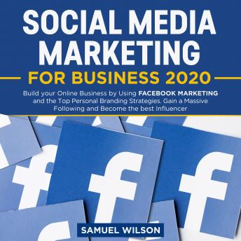 Download Social Media Marketing for Business 2020:: Build your Online Business by Using FACEBOOK MARKETING and the Top Personal Branding Strategies. Gain a Massive Following and Become the best Influencer by Samuel Wilson