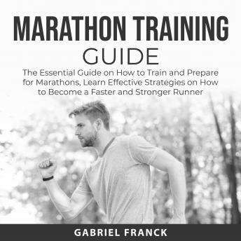 Marathon Training Guide: The Essential Guide on How to Train and Prepare for Marathons, Learn Effect