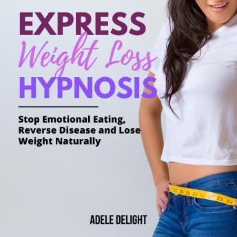 EXPRESS WEIGHT LOSS HYPNOSIS: Stop Emotional Eating, Reverse Disease and Lose Weight Naturally