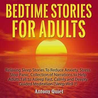 Bed Time Stories for Adults: Relaxing Sleep Stories to Reduce Anxiety, Stress. Stop Panic. Collectio