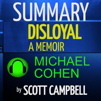 Summary: Disloyal: A Memoir: The True Story of the Former Personal Attorney to President Donald J. T