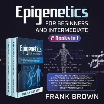 Epigenetics for Beginners and Intermediate (2 Books in 1) New Version: How Epigenetics can potentially revolutionize our understanding of the structure and behavior of biological life on Earth + Explo