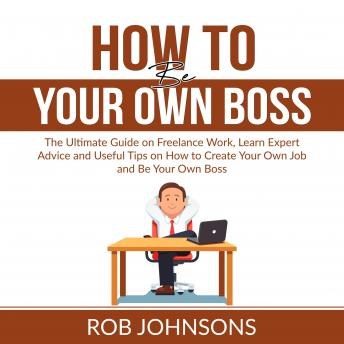 How to Be Your Own Boss: The Ultimate Guide on Freelance Work, Learn Expert Advice and Useful Tips o