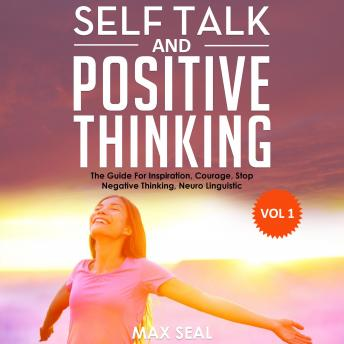 SELF TALK AND POSITIVE THINKING: The Guide For Inspiration, Courage, Stop Negative Thinking, Neuro Linguistic Programming, Volume 1