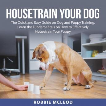 Housetrain Your Dog: The Quick and Easy Guide on Dog and Puppy Training, Learn the Fundamentals on H