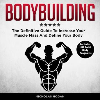 Bodybuilding: The Definitive Guide To Increase Your Muscle Mass And Define Your Body (Includes HIIT