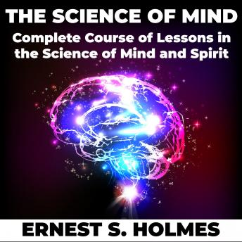 The Science of Mind: A Complete Course of Lessons in the Science of Mind and Spirit