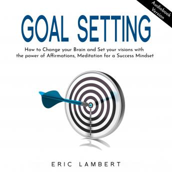 GOAL SETTING: How to Change your Brain and Set your visions with the power of Affirmations, Meditati