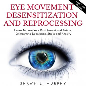Eye Movement Desensitization and Reprocessing: Learn To Love Your Past Present and Future, Overcomin