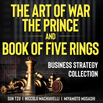 The Art of War, The Prince, and The Book of Five Rings: Business Strategy Collection