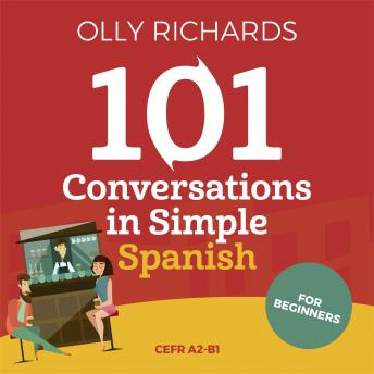 Download 101 Conversations in Simple Spanish: Short Natural Dialogues to Boost Your Confidence & Improve Your Spoken Spanish by Olly Richards